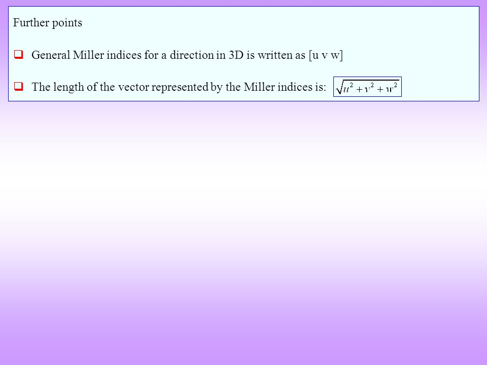 Further points General Miller indices for a direction in 3D is written as [u v w] The length of the vector represented by the Miller indices is: